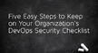 組織のDevOpsセキュリティチェックリストを実行するための5つの簡単なステップ